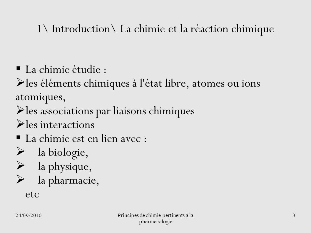 24/09/2010Principes de chimie pertinents à la pharmacologie 4 1\ Introduction\ La chimie et la réaction chimique La réaction chimique est un processus au cours duquel on observe un changement de composition de la matière : Il y a Transformation La réaction chimique est caractérisée par la rupture de liaisons entre les éléments