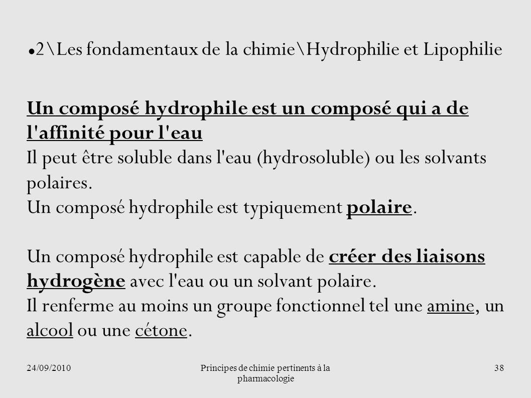 24/09/2010Principes de chimie pertinents à la pharmacologie 38 2\Les fondamentaux de la chimie\Hydrophilie et Lipophilie Un composé hydrophile est un