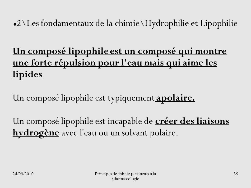 24/09/2010Principes de chimie pertinents à la pharmacologie 39 2\Les fondamentaux de la chimie\Hydrophilie et Lipophilie Un composé lipophile est un c