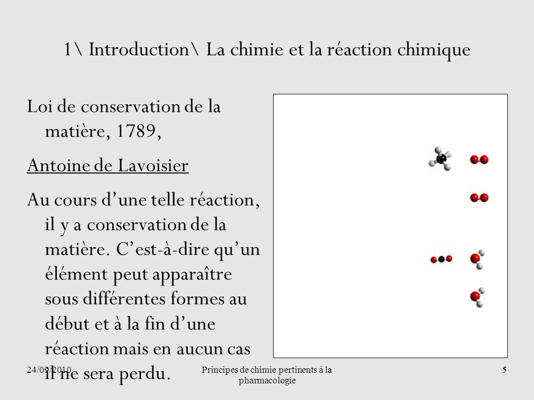 24/09/2010Principes de chimie pertinents à la pharmacologie 5 1\ Introduction\ La chimie et la réaction chimique Loi de conservation de la matière, 17
