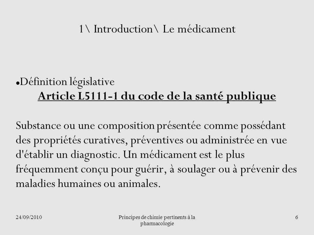 24/09/2010Principes de chimie pertinents à la pharmacologie 6 1\ Introduction\ Le médicament Définition législative Article L5111-1 du code de la sant