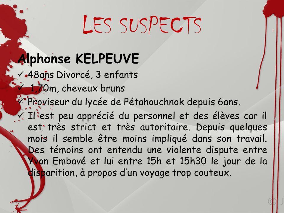 LES SUSPECTS Alphonse KELPEUVE 48ans Divorcé, 3 enfants 1,70m, cheveux bruns Proviseur du lycée de Pétahouchnok depuis 6ans. Il est peu apprécié du pe