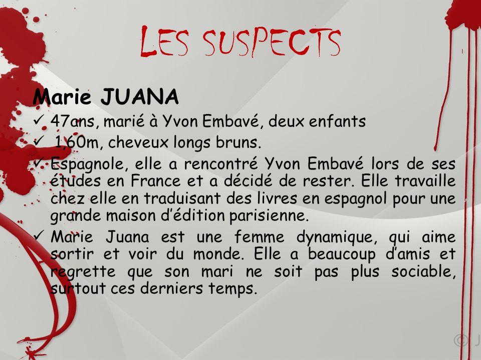 LES SUSPECTS Marie JUANA 47ans, marié à Yvon Embavé, deux enfants 1,60m, cheveux longs bruns. Espagnole, elle a rencontré Yvon Embavé lors de ses étud