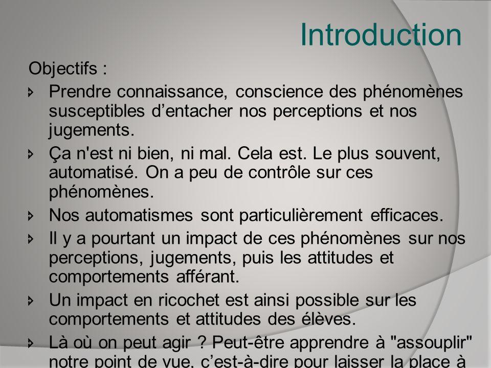 Introduction Objectifs : Prendre connaissance, conscience des phénomènes susceptibles dentacher nos perceptions et nos jugements. Ça n'est ni bien, ni