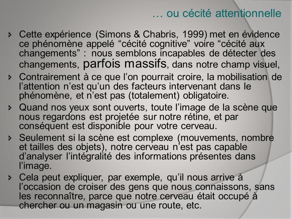 … ou cécité attentionnelle Cette expérience (Simons & Chabris, 1999) met en évidence ce phénomène appelé cécité cognitive voire cécité aux changements