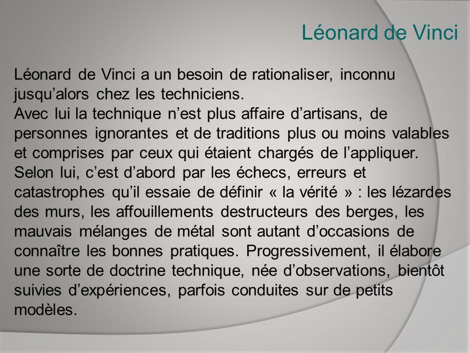 Léonard de Vinci Léonard de Vinci a un besoin de rationaliser, inconnu jusqualors chez les techniciens. Avec lui la technique nest plus affaire dartis