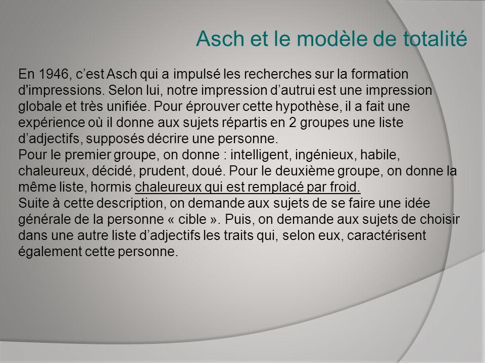 Asch et le modèle de totalité En 1946, cest Asch qui a impulsé les recherches sur la formation d'impressions. Selon lui, notre impression dautrui est