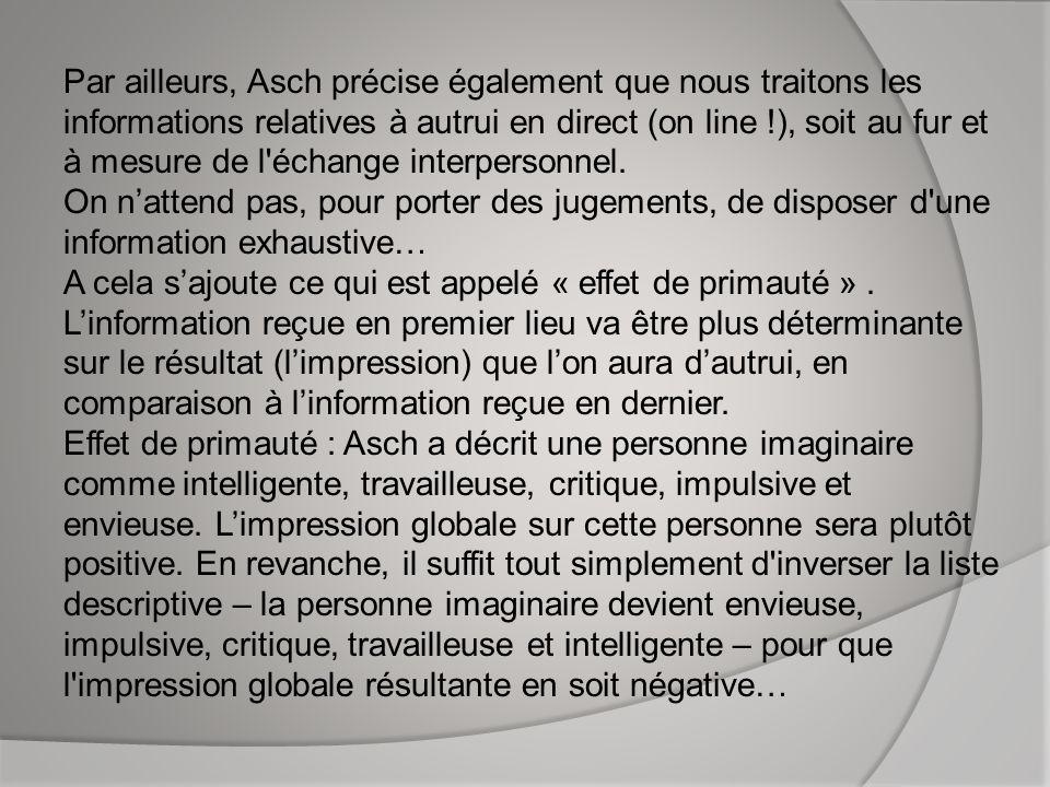 Par ailleurs, Asch précise également que nous traitons les informations relatives à autrui en direct (on line !), soit au fur et à mesure de l'échange