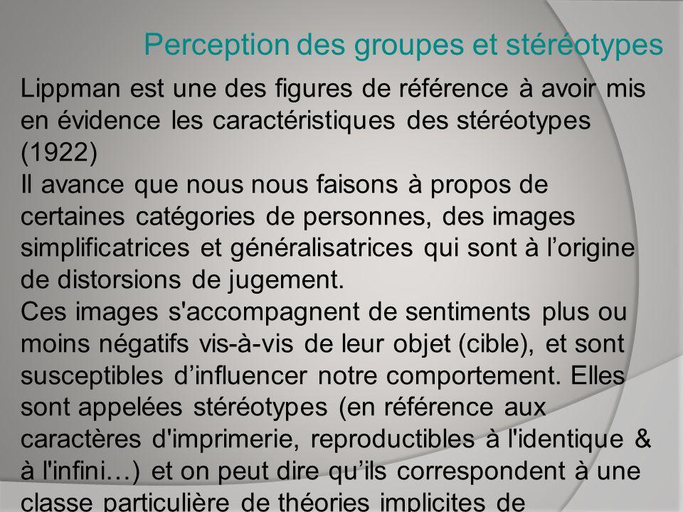 Perception des groupes et stéréotypes Lippman est une des figures de référence à avoir mis en évidence les caractéristiques des stéréotypes (1922) Il