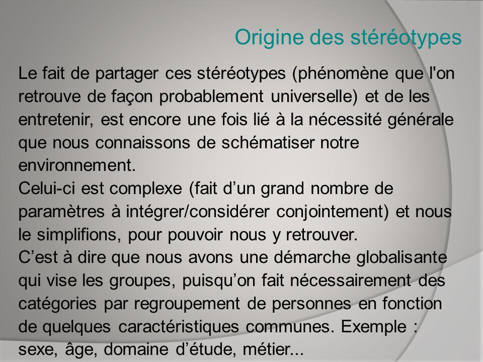 Origine des stéréotypes Le fait de partager ces stéréotypes (phénomène que l'on retrouve de façon probablement universelle) et de les entretenir, est