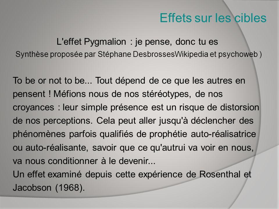 Effets sur les cibles L'effet Pygmalion : je pense, donc tu es Synthèse proposée par Stéphane DesbrossesWikipedia et psychoweb ) To be or not to be...
