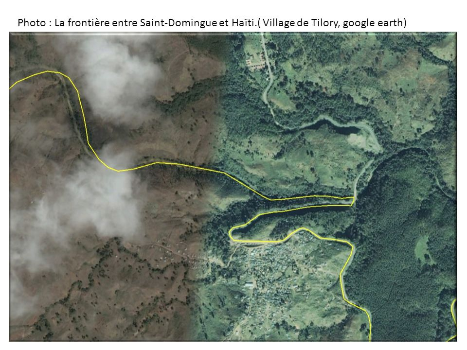 Photo : La frontière entre Saint-Domingue et Haïti.( Village de Tilory, google earth)