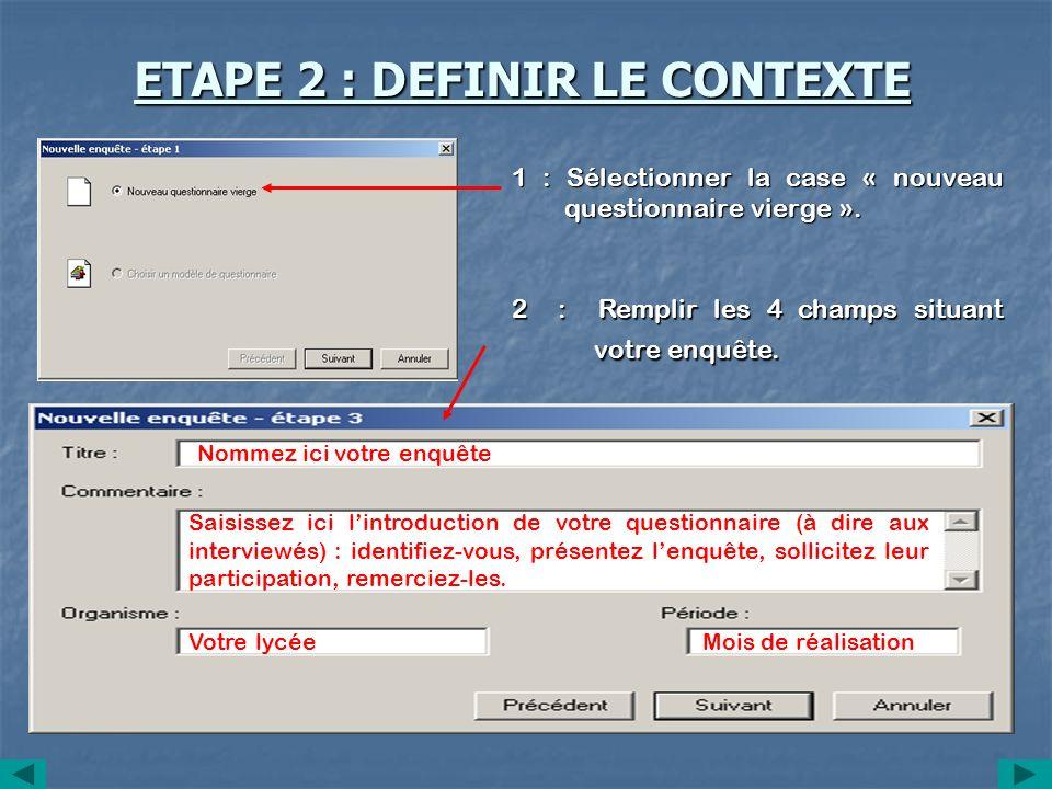 ETAPE 2 : DEFINIR LE CONTEXTE 1 : Sélectionner la case « nouveau questionnaire vierge ». 2 : Remplir les 4 champs situant votre enquête. Nommez ici vo