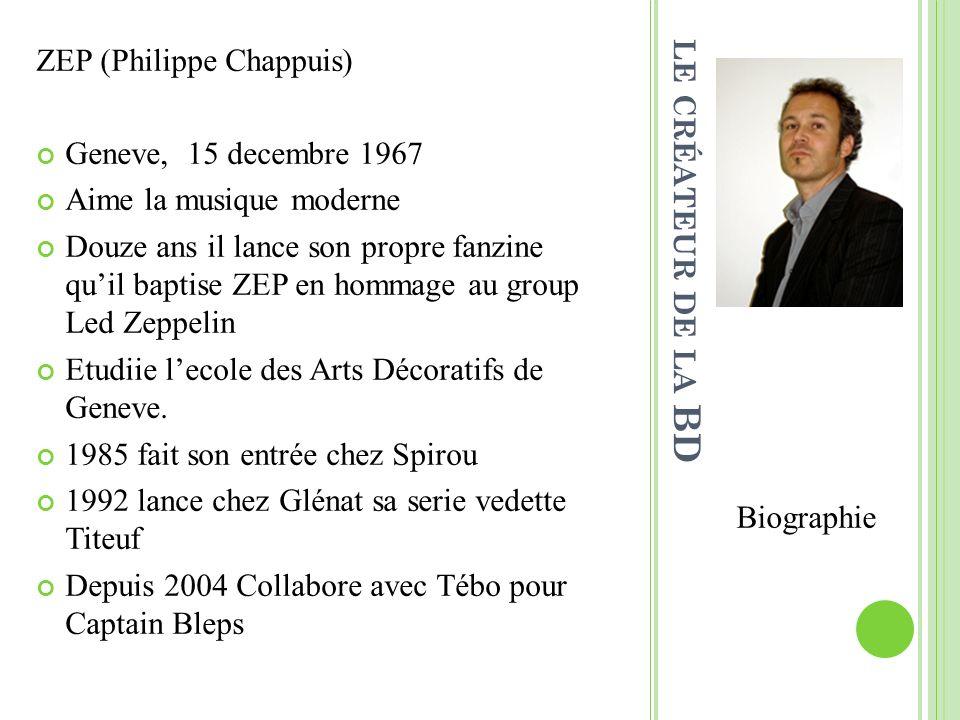 LE CRÉATEUR DE LA BD Biographie ZEP (Philippe Chappuis) Geneve, 15 decembre 1967 Aime la musique moderne Douze ans il lance son propre fanzine quil baptise ZEP en hommage au group Led Zeppelin Etudiie lecole des Arts Décoratifs de Geneve.