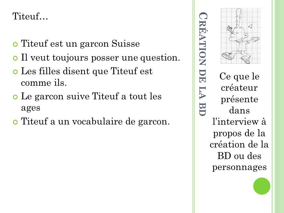 Titeuf… Titeuf est un garcon Suisse Il veut toujours posser une question. Les filles disent que Titeuf est comme ils. Le garcon suive Titeuf a tout le