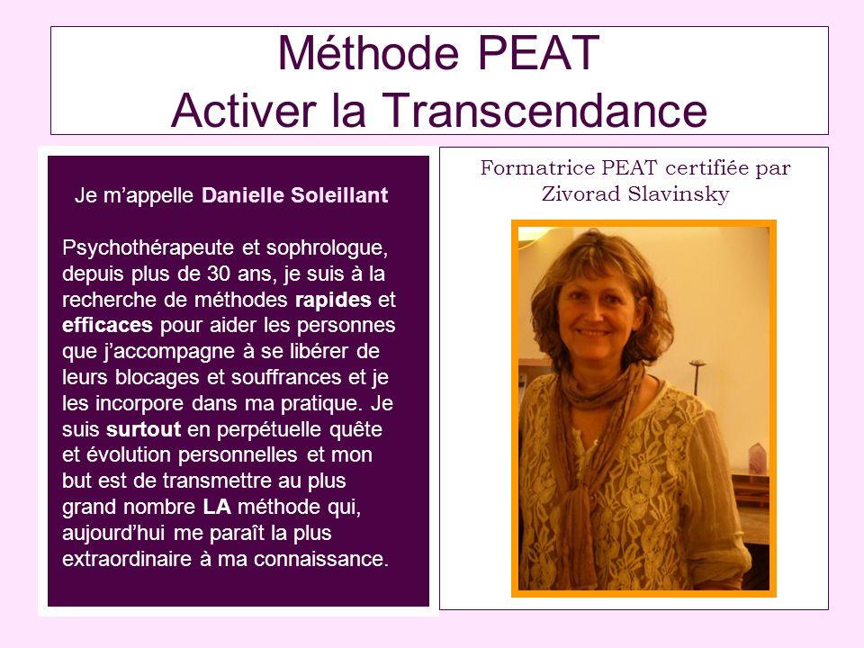 Méthode PEAT Activer la Transcendance Je mappelle Danielle Soleillant Psychothérapeute et sophrologue, depuis plus de 30 ans, je suis à la recherche de méthodes rapides et efficaces pour aider les personnes que jaccompagne à se libérer de leurs blocages et souffrances et je les incorpore dans ma pratique.