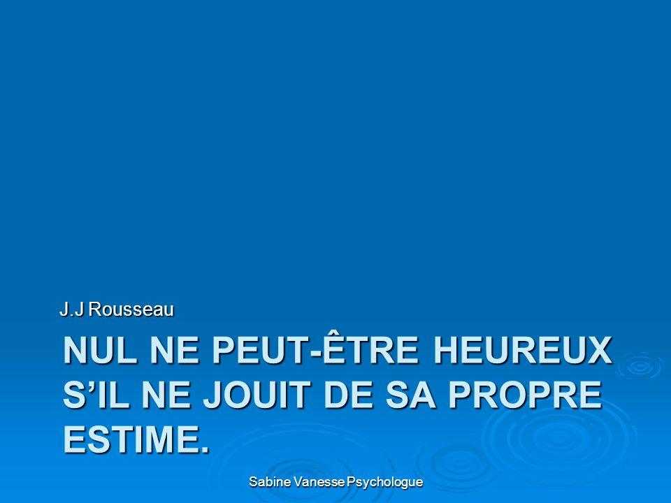 NUL NE PEUT-ÊTRE HEUREUX SIL NE JOUIT DE SA PROPRE ESTIME. J.J Rousseau Sabine Vanesse Psychologue