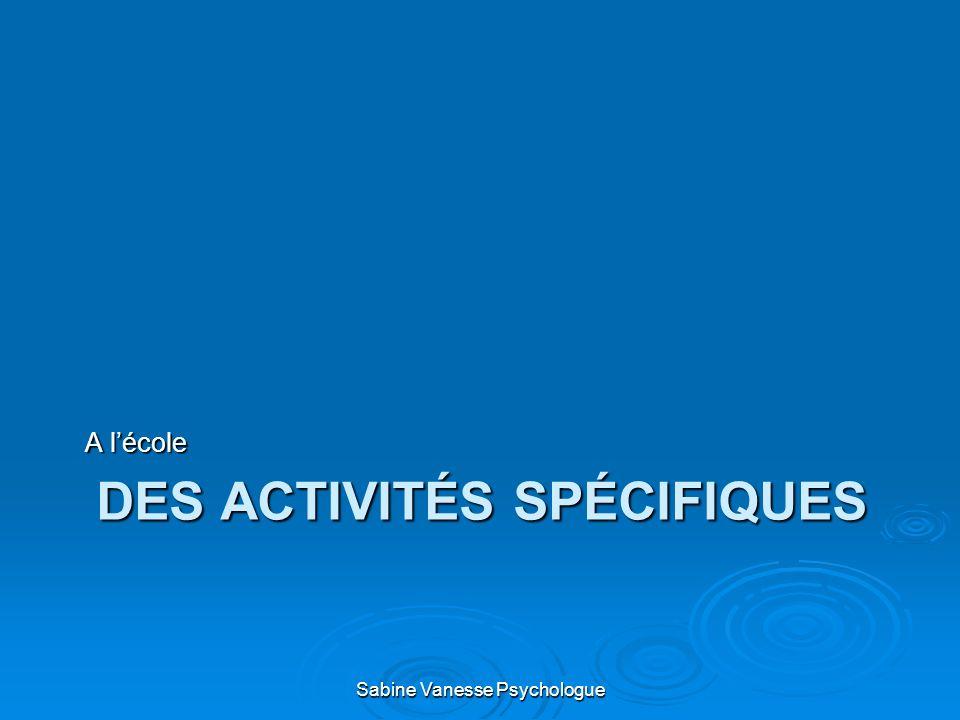 DES ACTIVITÉS SPÉCIFIQUES A lécole Sabine Vanesse Psychologue