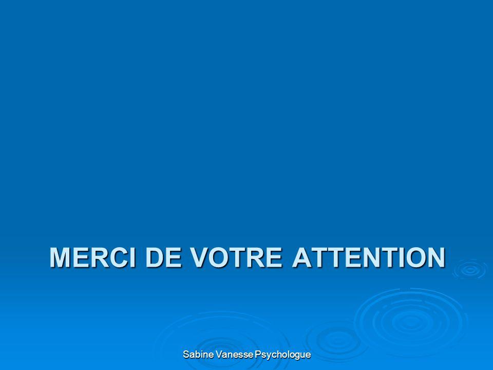 MERCI DE VOTRE ATTENTION Sabine Vanesse Psychologue