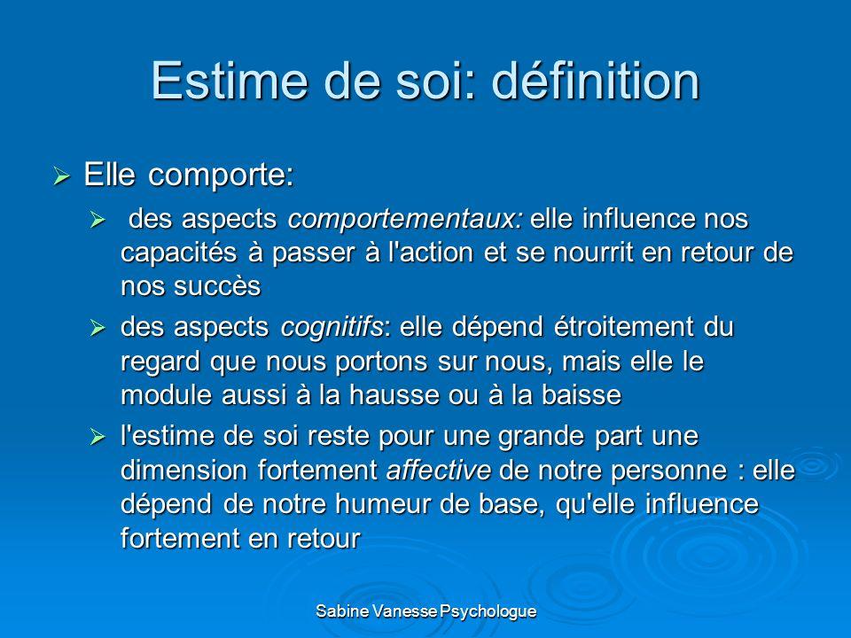 Estime de soi: définition Elle comporte: Elle comporte: des aspects comportementaux: elle influence nos capacités à passer à l'action et se nourrit en