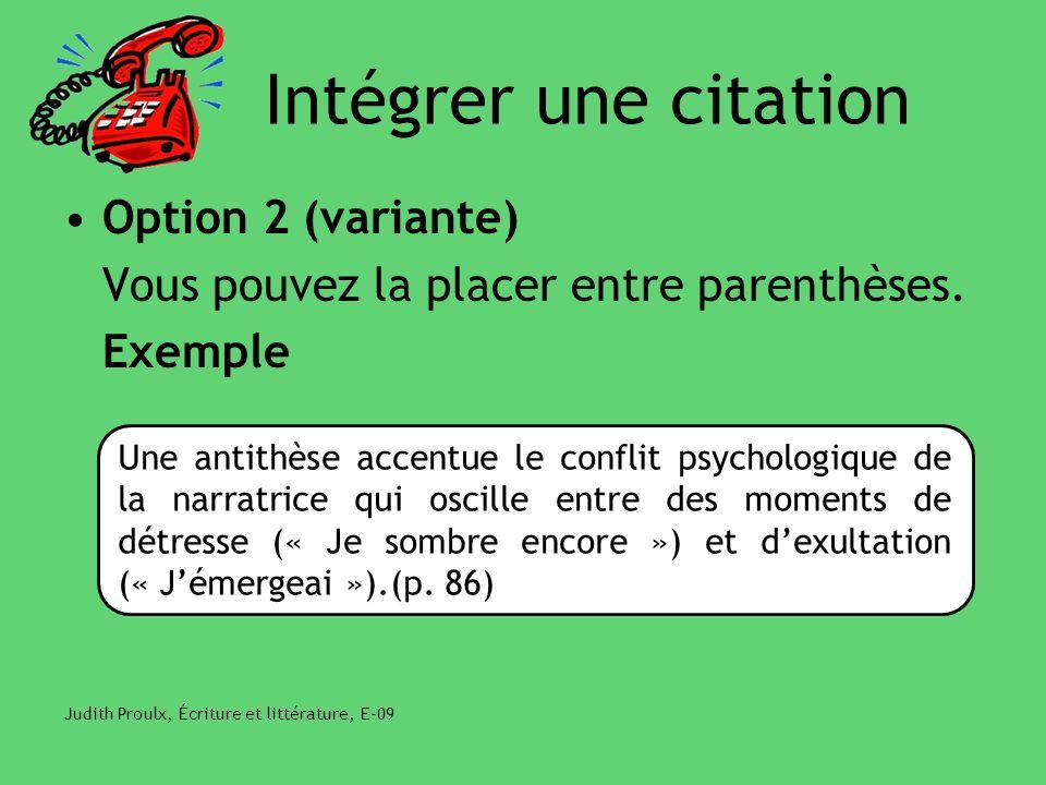 Intégrer une citation Option 2 (variante) Vous pouvez la placer entre parenthèses. Exemple Judith Proulx, Écriture et littérature, E-09 Une antithèse