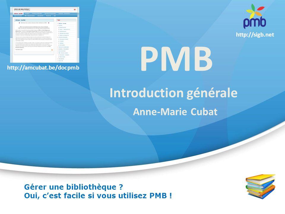 PMB Anne-Marie Cubat Introduction générale Gérer une bibliothèque ? Oui, cest facile si vous utilisez PMB ! http://sigb.net http://amcubat.be/docpmb