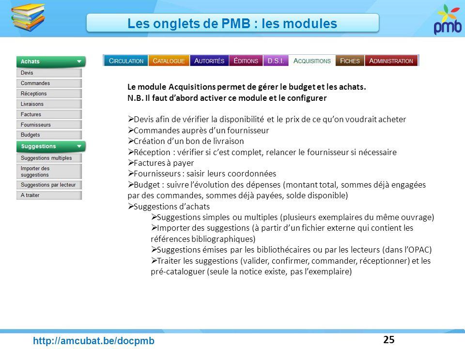 25 http://amcubat.be/docpmb Les onglets de PMB : les modules Le module Acquisitions permet de gérer le budget et les achats. N.B. Il faut dabord activ