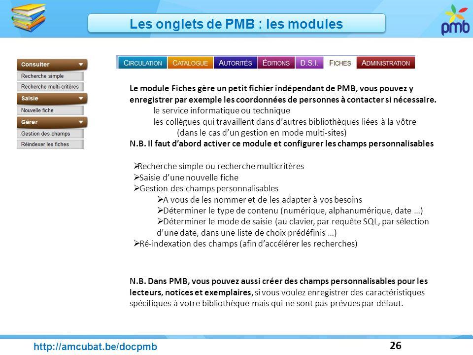 26 http://amcubat.be/docpmb Les onglets de PMB : les modules Le module Fiches gère un petit fichier indépendant de PMB, vous pouvez y enregistrer par