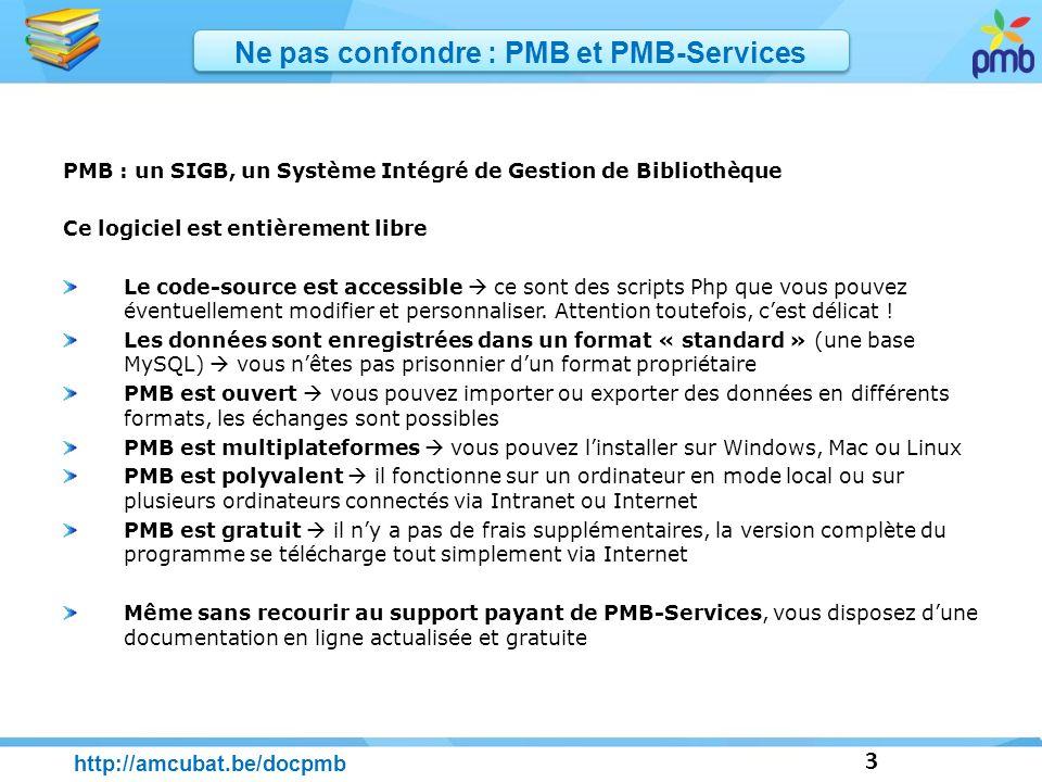 3 http://amcubat.be/docpmb Ne pas confondre : PMB et PMB-Services PMB : un SIGB, un Système Intégré de Gestion de Bibliothèque Ce logiciel est entière