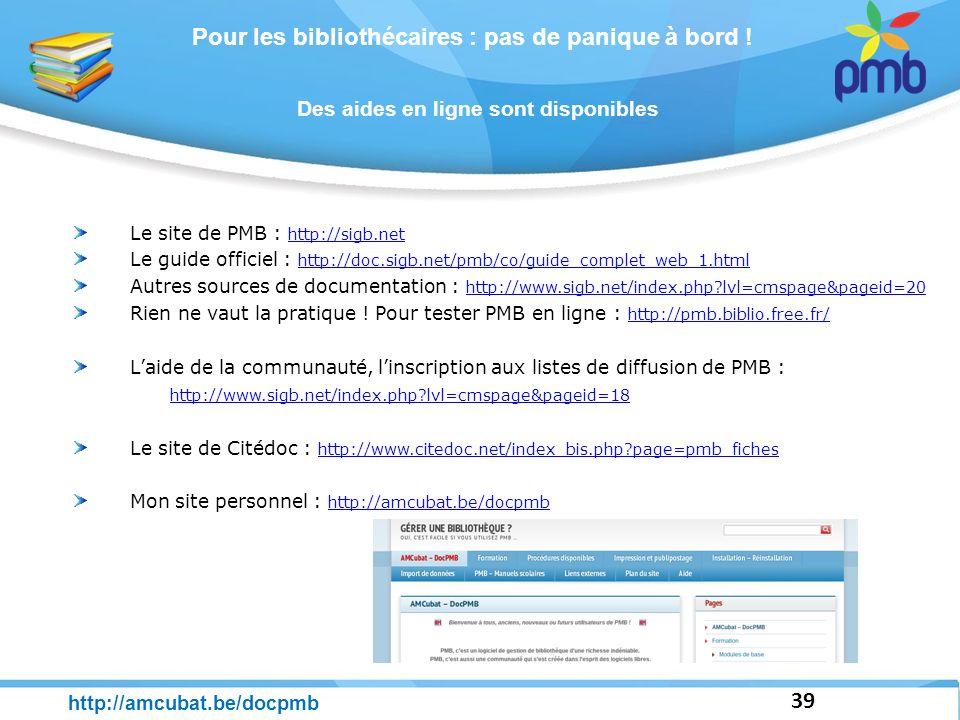 Pour les bibliothécaires : pas de panique à bord ! 39 http://amcubat.be/docpmb Des aides en ligne sont disponibles Le site de PMB : http://sigb.net ht