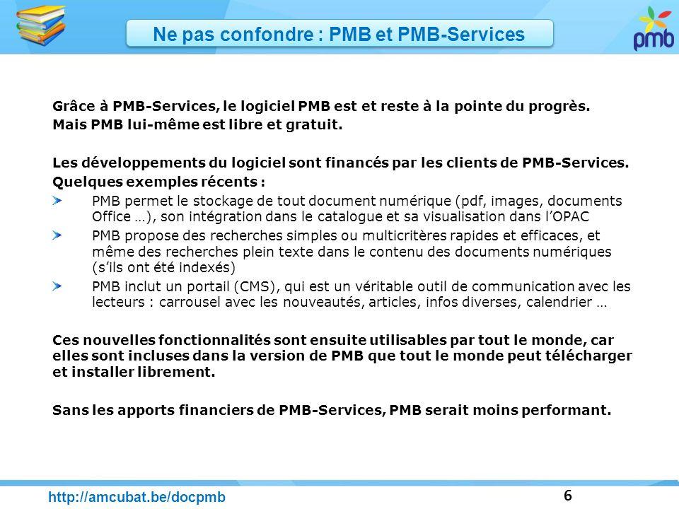 6 http://amcubat.be/docpmb Grâce à PMB-Services, le logiciel PMB est et reste à la pointe du progrès. Mais PMB lui-même est libre et gratuit. Les déve