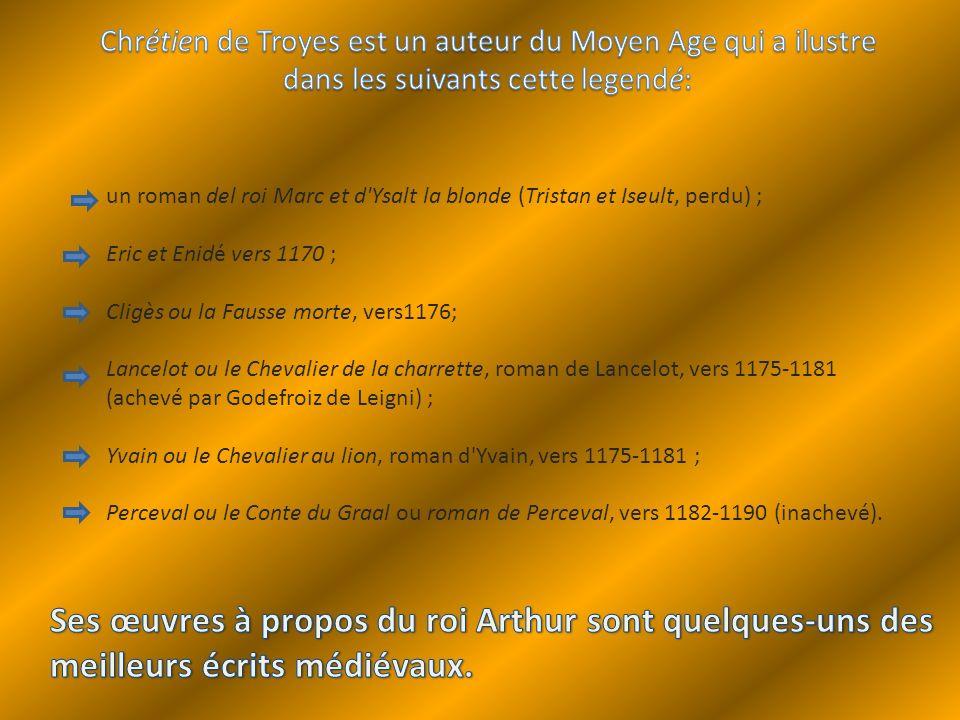 un roman del roi Marc et d'Ysalt la blonde (Tristan et Iseult, perdu) ; Eric et Enidé vers 1170 ; Cligès ou la Fausse morte, vers1176; Lancelot ou le