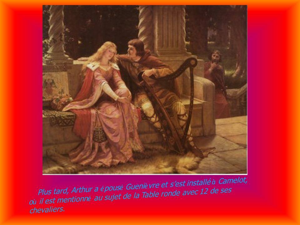 Plus tard, Arthur a é pous é Gueni è vre et sest installé à Camelot, o ù il est mentionn é au sujet de la Table ronde avec 12 de ses chevaliers.