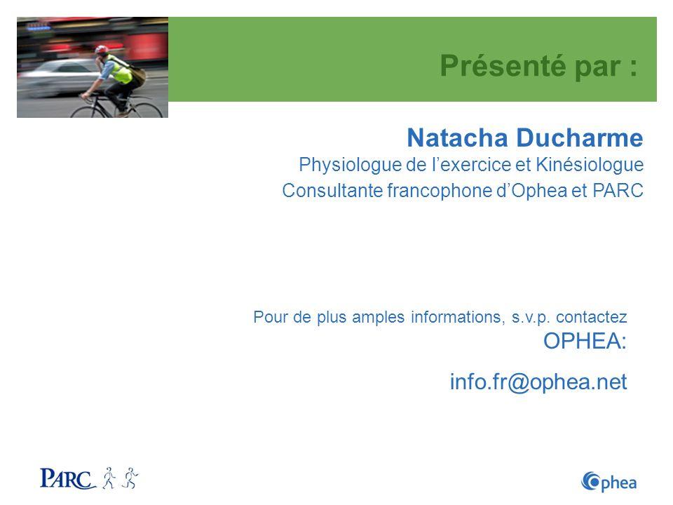 Présenté par : Natacha Ducharme Physiologue de lexercice et Kinésiologue Consultante francophone dOphea et PARC Pour de plus amples informations, s.v.
