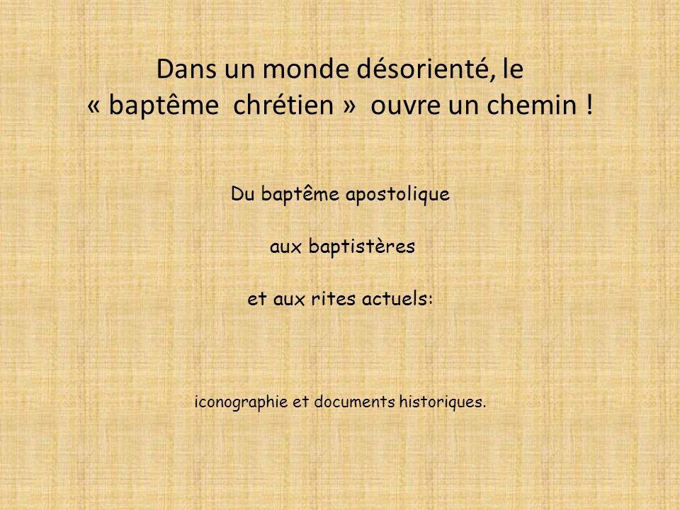 Du baptême apostolique aux baptistères et aux rites actuels: iconographie et documents historiques. Dans un monde désorienté, le « baptême chrétien »