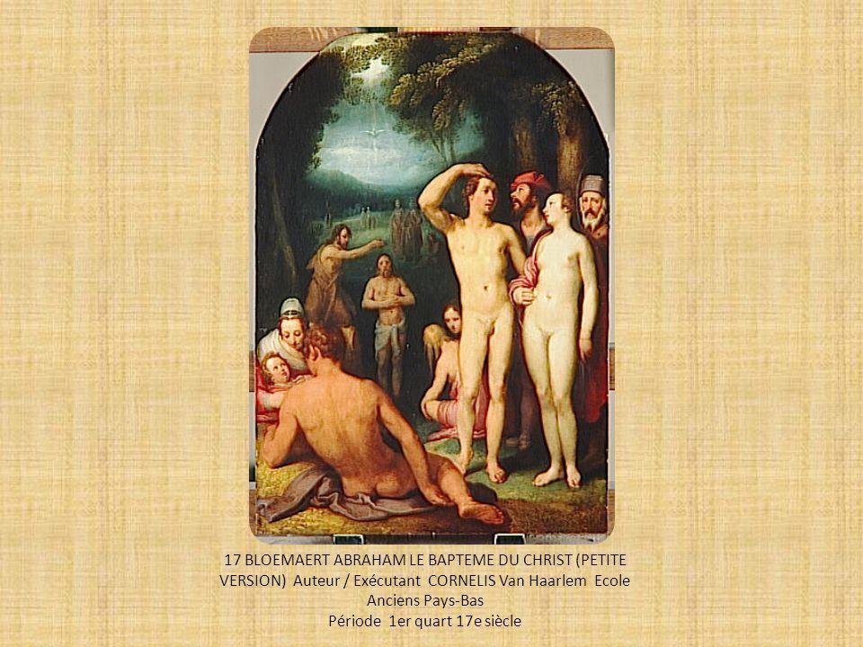17 BLOEMAERT ABRAHAM LE BAPTEME DU CHRIST (PETITE VERSION) Auteur / Exécutant CORNELIS Van Haarlem Ecole Anciens Pays-Bas Période 1er quart 17e siècle