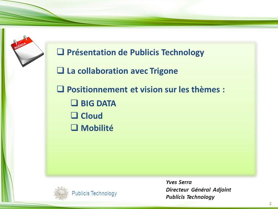 2 Présentation de Publicis Technology La collaboration avec Trigone Positionnement et vision sur les thèmes : BIG DATA Cloud Mobilité Yves Serra Directeur Général Adjoint Publicis Technology