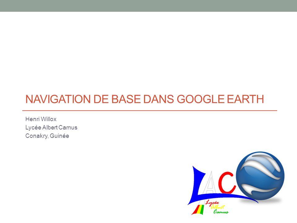 NAVIGATION DE BASE DANS GOOGLE EARTH Henri Willox Lycée Albert Camus Conakry, Guinée