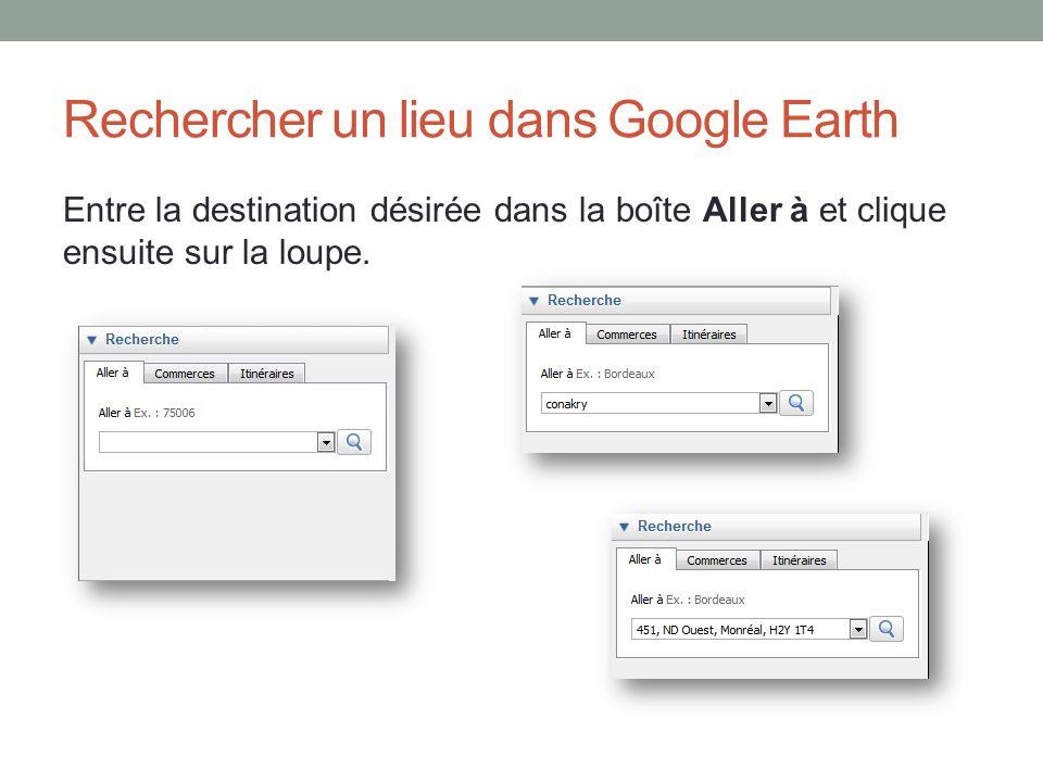 Rechercher un lieu dans Google Earth Entre la destination désirée dans la boîte Aller à et clique ensuite sur la loupe.