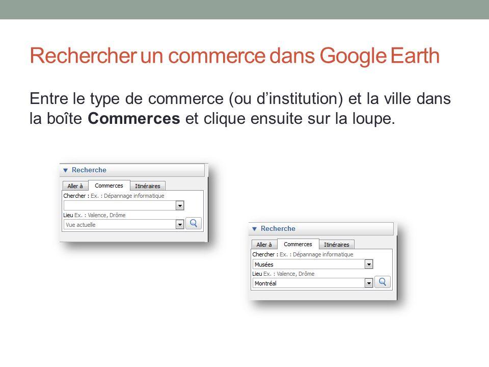Rechercher un commerce dans Google Earth Entre le type de commerce (ou dinstitution) et la ville dans la boîte Commerces et clique ensuite sur la loup