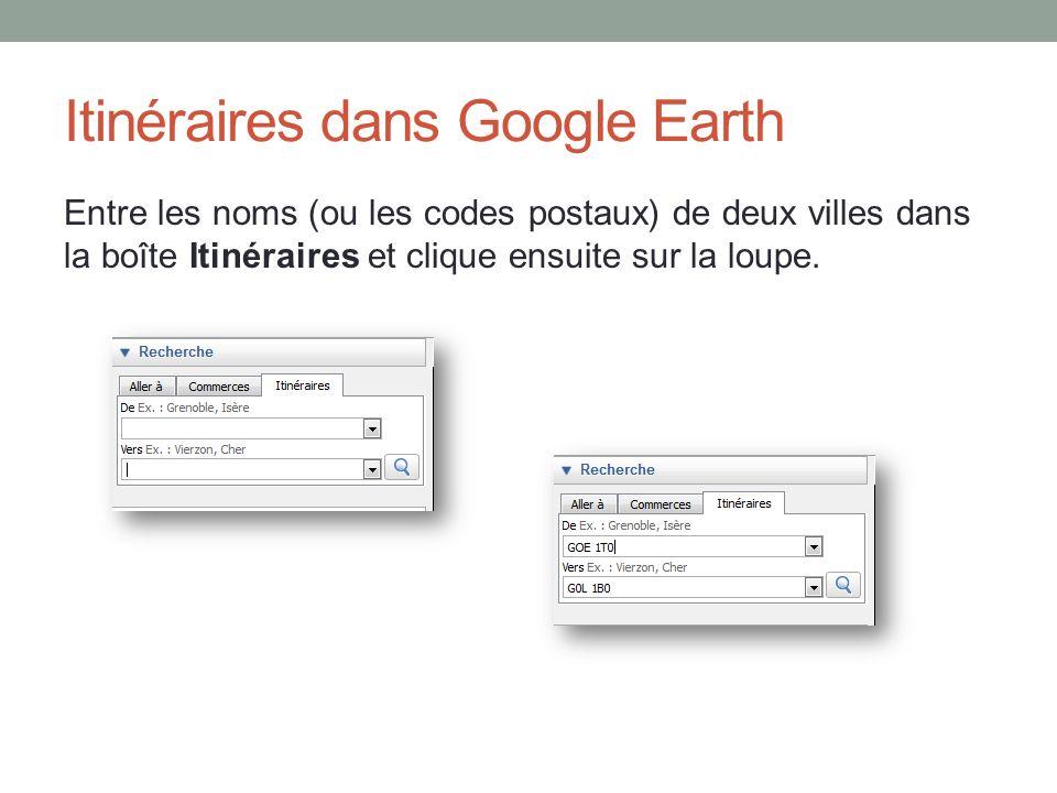 Itinéraires dans Google Earth Entre les noms (ou les codes postaux) de deux villes dans la boîte Itinéraires et clique ensuite sur la loupe.