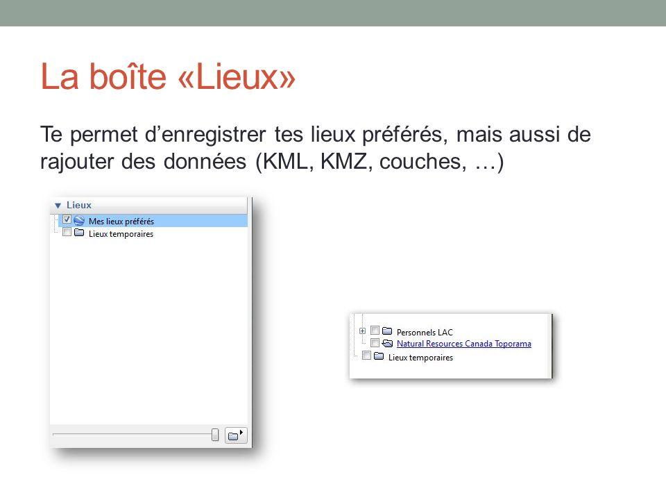 La boîte «Lieux» Te permet denregistrer tes lieux préférés, mais aussi de rajouter des données (KML, KMZ, couches, …)