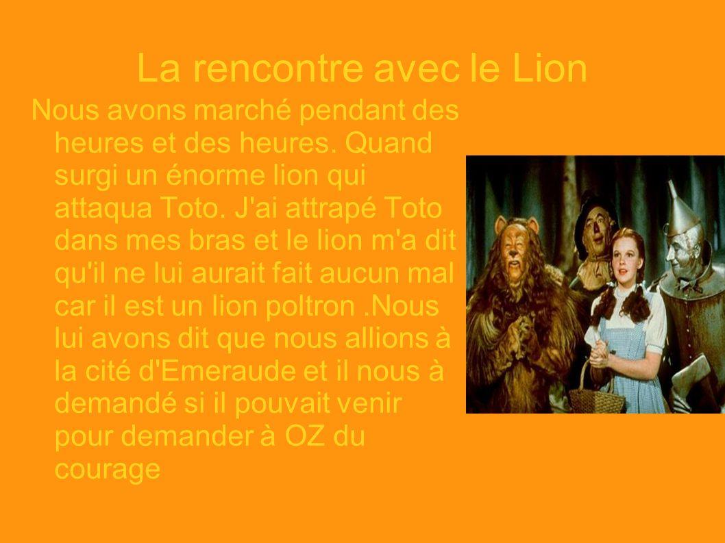 La rencontre avec le Lion Nous avons marché pendant des heures et des heures. Quand surgi un énorme lion qui attaqua Toto. J'ai attrapé Toto dans mes