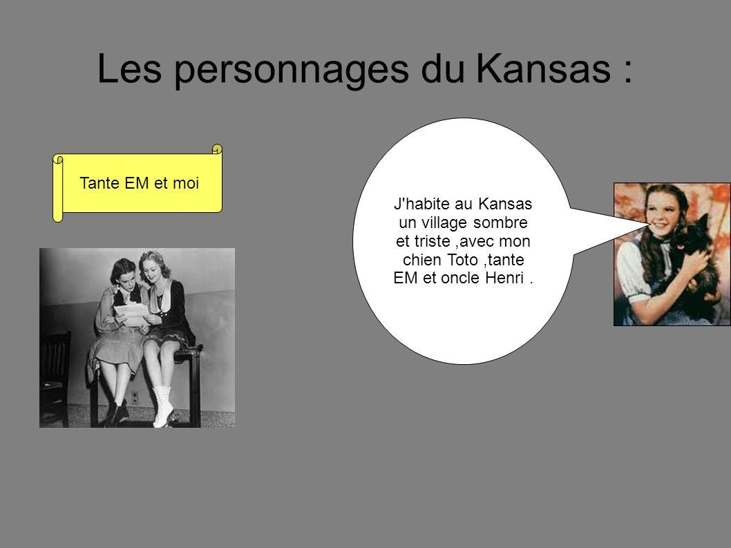 Les personnages du Kansas : J'habite au Kansas un village sombre et triste,avec mon chien Toto,tante EM et oncle Henri. Tante EM et moi