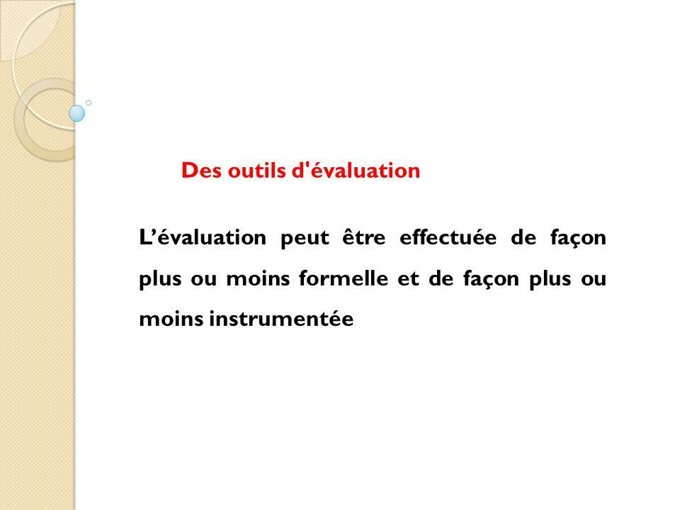 Lévaluation peut être effectuée de façon plus ou moins formelle et de façon plus ou moins instrumentée Des outils d'évaluation