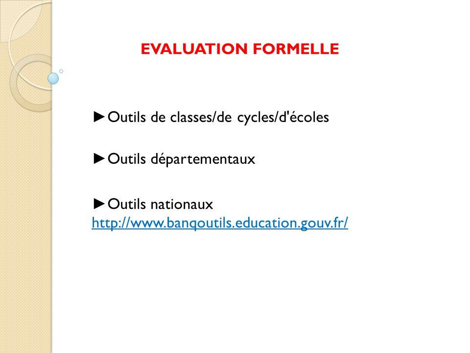 Outils nationaux http://www.banqoutils.education.gouv.fr/ EVALUATION FORMELLE Outils de classes/de cycles/d'écoles Outils départementaux