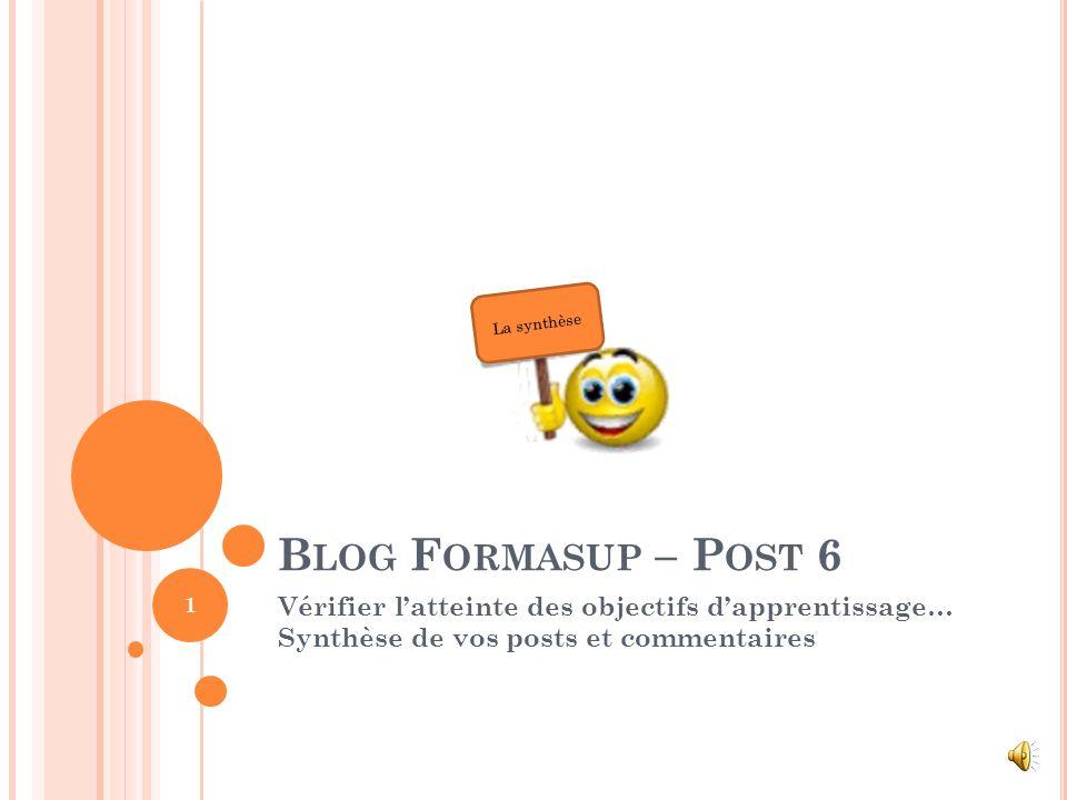 B LOG F ORMASUP – P OST 6 Vérifier latteinte des objectifs dapprentissage… Synthèse de vos posts et commentaires 1 La synthèse
