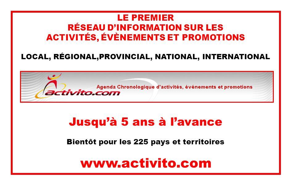 LE PREMIER RÉSEAU DINFORMATION SUR LES ACTIVITÉS, ÉVÈNEMENTS ET PROMOTIONS LOCAL, RÉGIONAL,PROVINCIAL, NATIONAL, INTERNATIONAL Jusquà 5 ans à lavance Bientôt pour les 225 pays et territoires www.activito.com