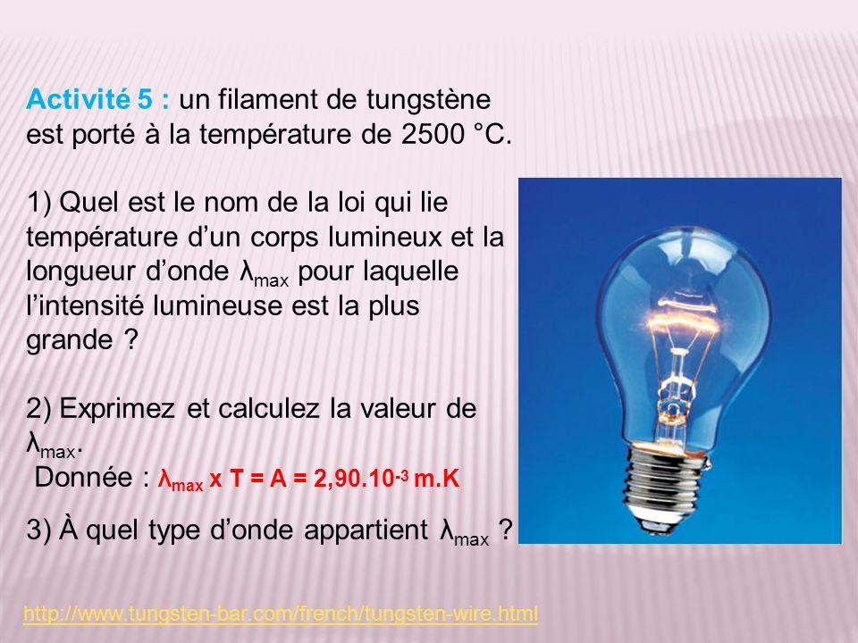 Activité 5 : un filament de tungstène est porté à la température de 2500 °C. 1) Quel est le nom de la loi qui lie température dun corps lumineux et la