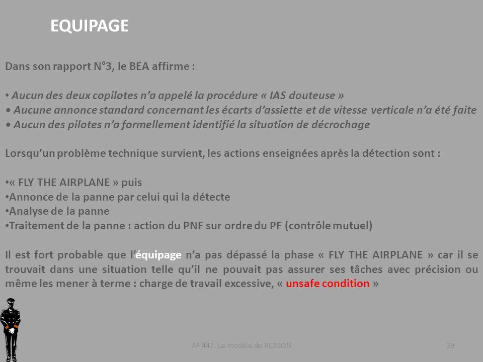 AF 447. Le modèle de REASON39 EQUIPAGE Dans son rapport N°3, le BEA affirme : Aucun des deux copilotes na appelé la procédure « IAS douteuse » Aucune